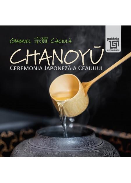 Chanoyū - Ceremonia Japoneza a ceaiului - Gabriel Căciulă